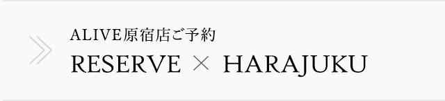 ALIVE原宿店ご予約 RESERVE x HARAJYUKU