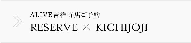 ALIVE吉祥寺店ご予約 RESERVE x KICHIJOJI